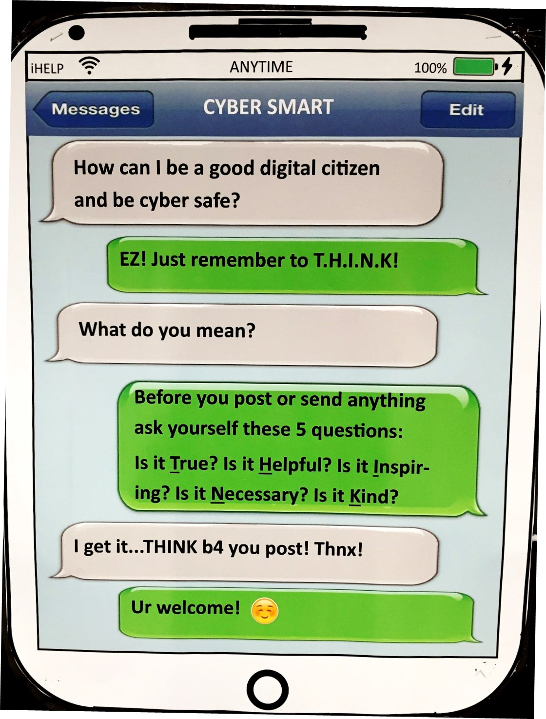 Cyber Smart Texting, How can I be a good digital citizen and be cyber safe. EZ Just remember to THINK. What do yo umean? Before you post or send anything ask your self these 5 questions. Is it true? is it helpful? Is is inspiring? Is is necessary? Is it kind? I get it...THINK b4 your post! Thnx! Ur welcome!